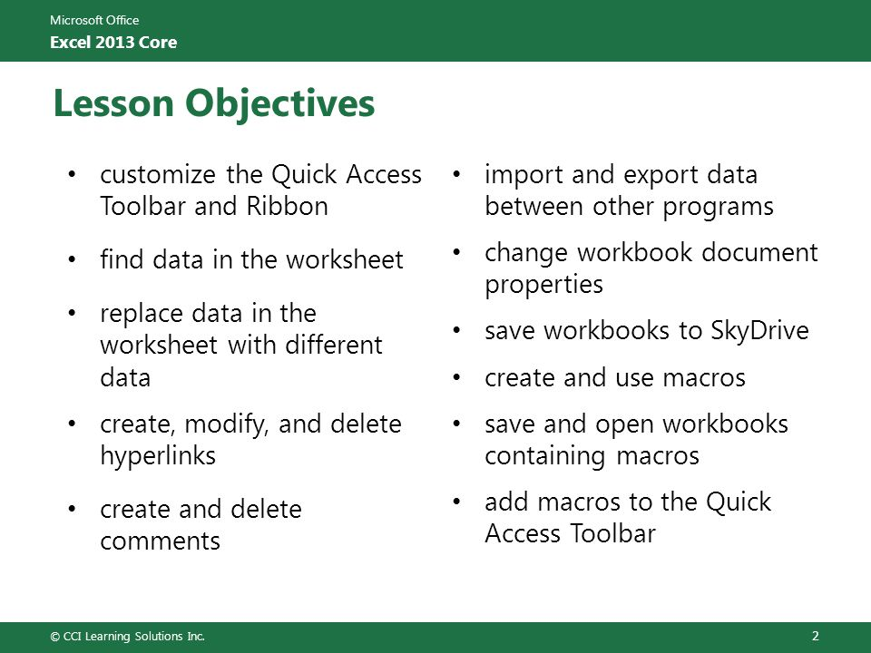 Microsoft Office Excel 2013 Core Lesson Objectives customize the Quick Access Toolbar and Ribbon find data in the worksheet replace data in the worksheet with different data create, modify, and delete hyperlinks create and delete comments import and export data between other programs change workbook document properties save workbooks to SkyDrive create and use macros save and open workbooks containing macros add macros to the Quick Access Toolbar © CCI Learning Solutions Inc.