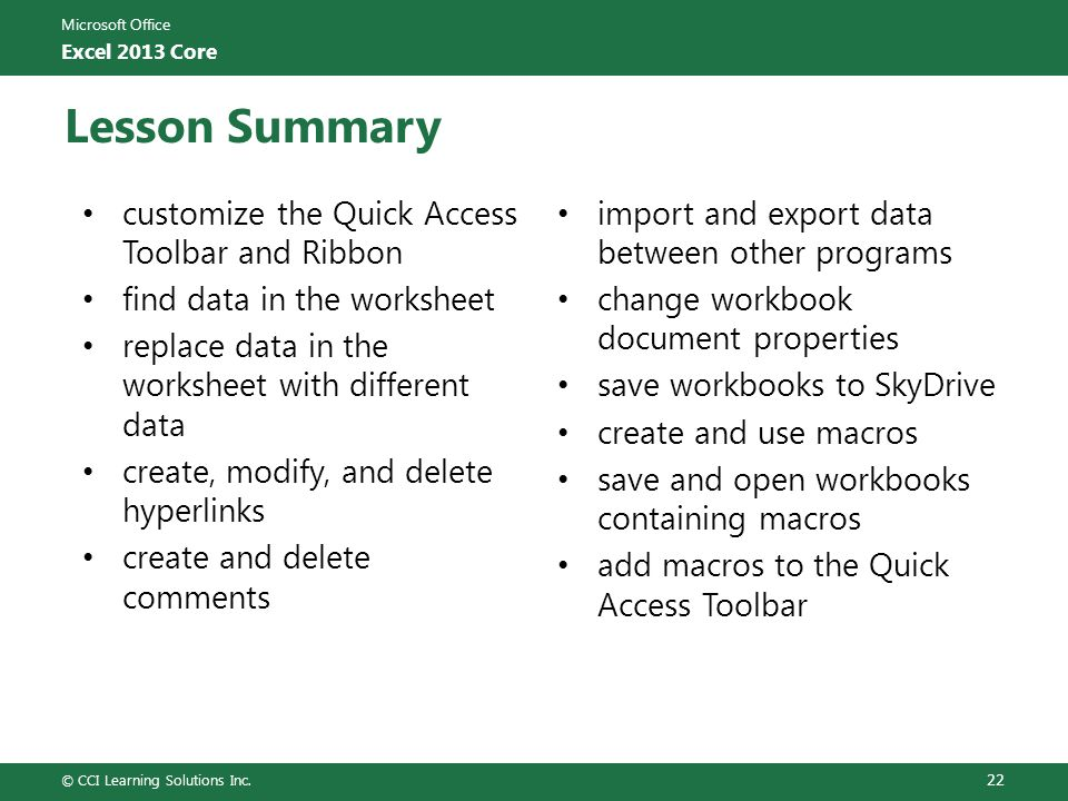 Microsoft Office Excel 2013 Core Lesson Summary customize the Quick Access Toolbar and Ribbon find data in the worksheet replace data in the worksheet with different data create, modify, and delete hyperlinks create and delete comments import and export data between other programs change workbook document properties save workbooks to SkyDrive create and use macros save and open workbooks containing macros add macros to the Quick Access Toolbar © CCI Learning Solutions Inc.