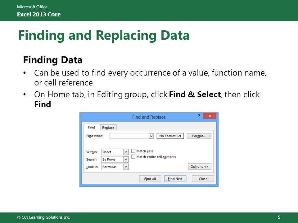 Microsoft Office Excel 2013 Core Finding and Replacing Data Finding Data Can be used to find every occurrence of a value, function name, or cell reference On Home tab, in Editing group, click Find & Select, then click Find © CCI Learning Solutions Inc.