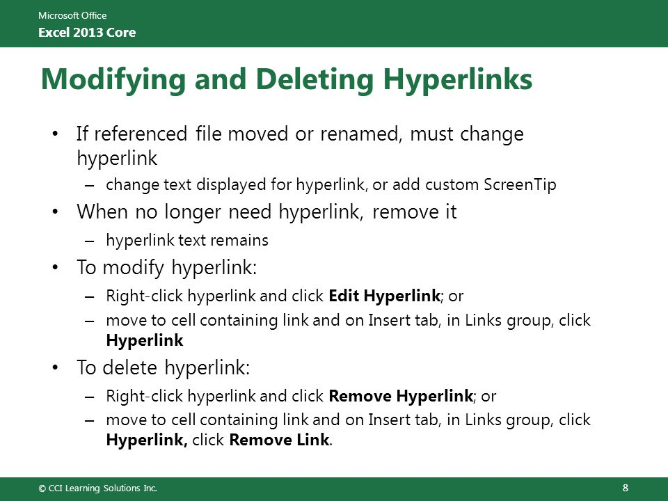 Microsoft Office Excel 2013 Core Modifying and Deleting Hyperlinks If referenced file moved or renamed, must change hyperlink – change text displayed for hyperlink, or add custom ScreenTip When no longer need hyperlink, remove it – hyperlink text remains To modify hyperlink: – Right-click hyperlink and click Edit Hyperlink; or – move to cell containing link and on Insert tab, in Links group, click Hyperlink To delete hyperlink: – Right-click hyperlink and click Remove Hyperlink; or – move to cell containing link and on Insert tab, in Links group, click Hyperlink, click Remove Link.
