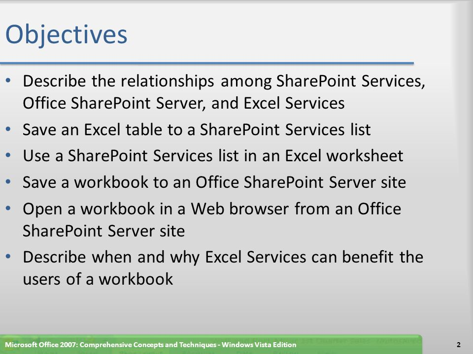 Objectives Describe the relationships among SharePoint Services, Office SharePoint Server, and Excel Services Save an Excel table to a SharePoint Services list Use a SharePoint Services list in an Excel worksheet Save a workbook to an Office SharePoint Server site Open a workbook in a Web browser from an Office SharePoint Server site Describe when and why Excel Services can benefit the users of a workbook Microsoft Office 2007: Comprehensive Concepts and Techniques - Windows Vista Edition2