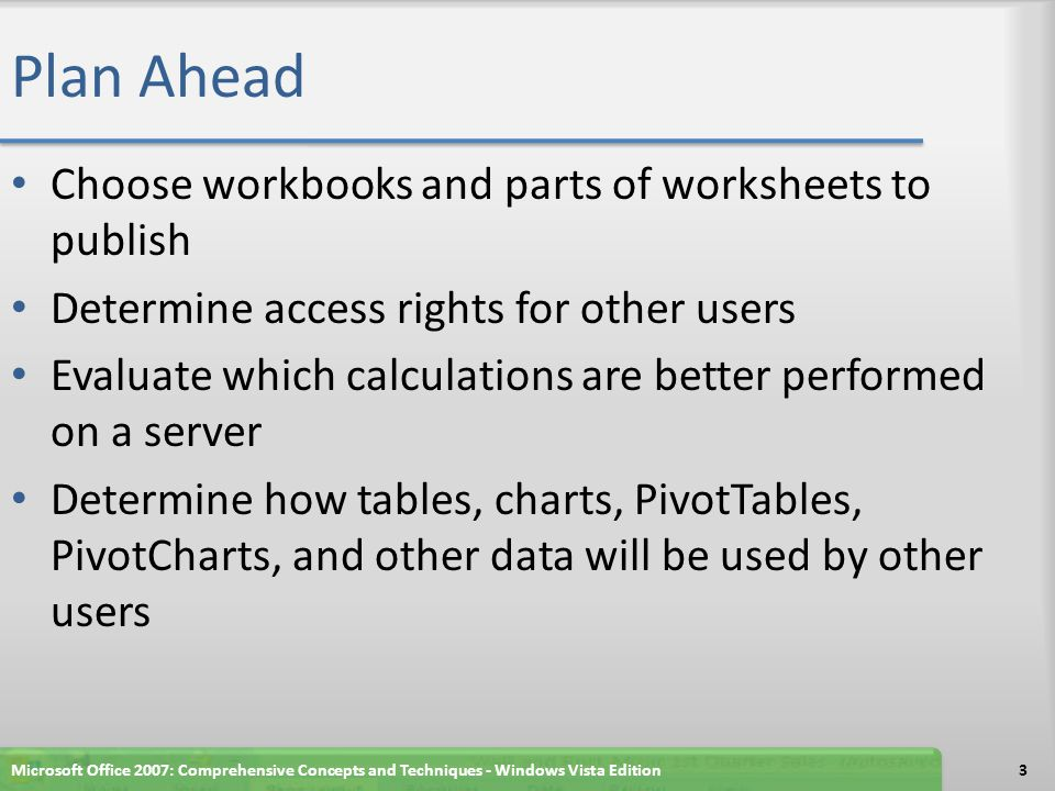 Plan Ahead Choose workbooks and parts of worksheets to publish Determine access rights for other users Evaluate which calculations are better performed on a server Determine how tables, charts, PivotTables, PivotCharts, and other data will be used by other users Microsoft Office 2007: Comprehensive Concepts and Techniques - Windows Vista Edition3