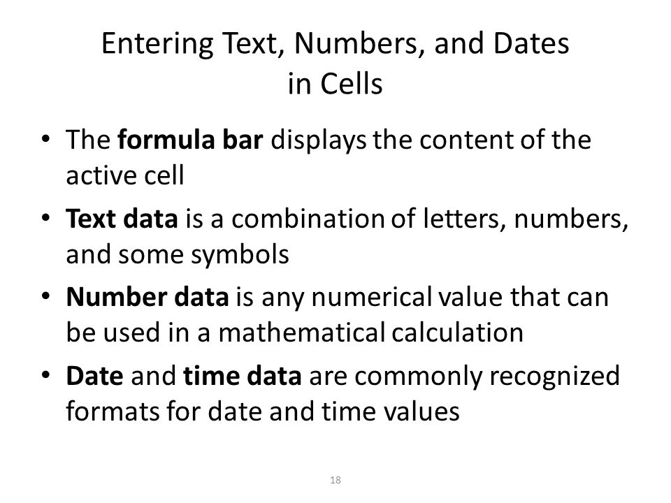 Entering Text, Numbers, and Dates in Cells The formula bar displays the content of the active cell Text data is a combination of letters, numbers, and some symbols Number data is any numerical value that can be used in a mathematical calculation Date and time data are commonly recognized formats for date and time values 18