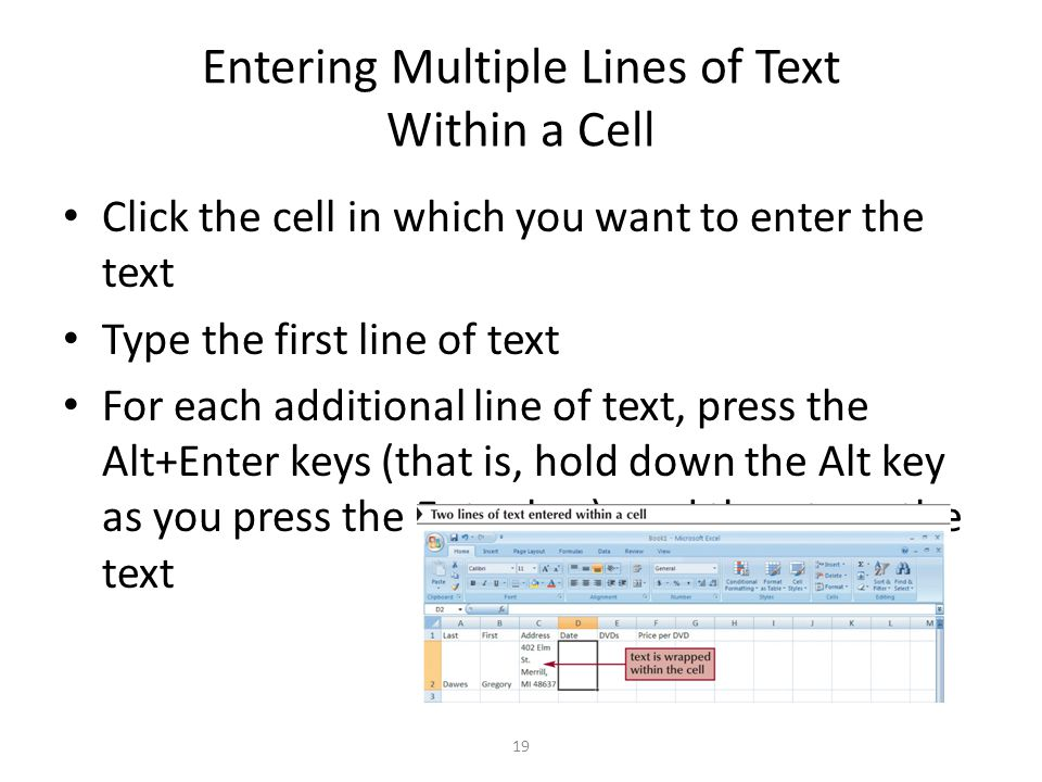 Entering Multiple Lines of Text Within a Cell Click the cell in which you want to enter the text Type the first line of text For each additional line of text, press the Alt+Enter keys (that is, hold down the Alt key as you press the Enter key), and then type the text 19
