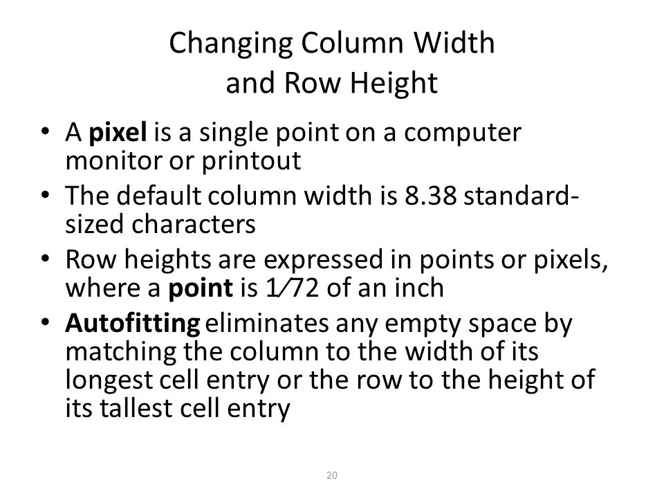 Changing Column Width and Row Height A pixel is a single point on a computer monitor or printout The default column width is 8.38 standard- sized characters Row heights are expressed in points or pixels, where a point is 1⁄72 of an inch Autofitting eliminates any empty space by matching the column to the width of its longest cell entry or the row to the height of its tallest cell entry 20