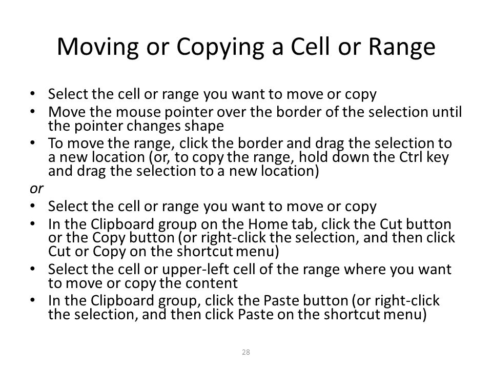 Moving or Copying a Cell or Range Select the cell or range you want to move or copy Move the mouse pointer over the border of the selection until the pointer changes shape To move the range, click the border and drag the selection to a new location (or, to copy the range, hold down the Ctrl key and drag the selection to a new location) or Select the cell or range you want to move or copy In the Clipboard group on the Home tab, click the Cut button or the Copy button (or right-click the selection, and then click Cut or Copy on the shortcut menu) Select the cell or upper-left cell of the range where you want to move or copy the content In the Clipboard group, click the Paste button (or right-click the selection, and then click Paste on the shortcut menu) 28
