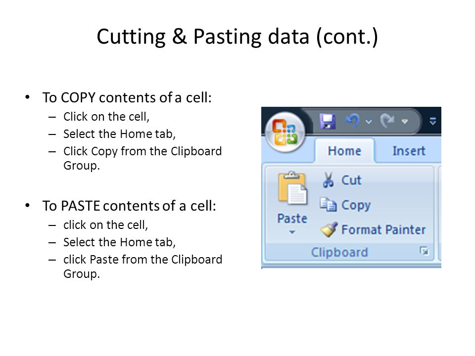 Cutting & Pasting data (cont.) To COPY contents of a cell: – Click on the cell, – Select the Home tab, – Click Copy from the Clipboard Group.