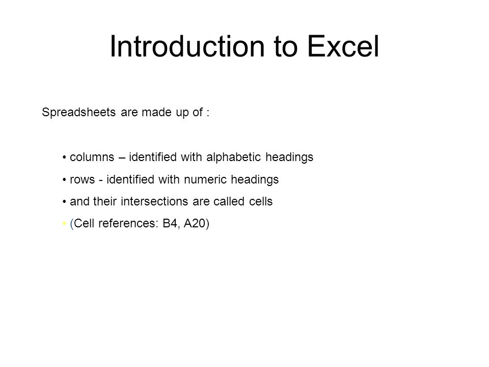 Introduction to Excel columns – identified with alphabetic headings rows - identified with numeric headings and their intersections are called cells (Cell references: B4, A20) Spreadsheets are made up of :