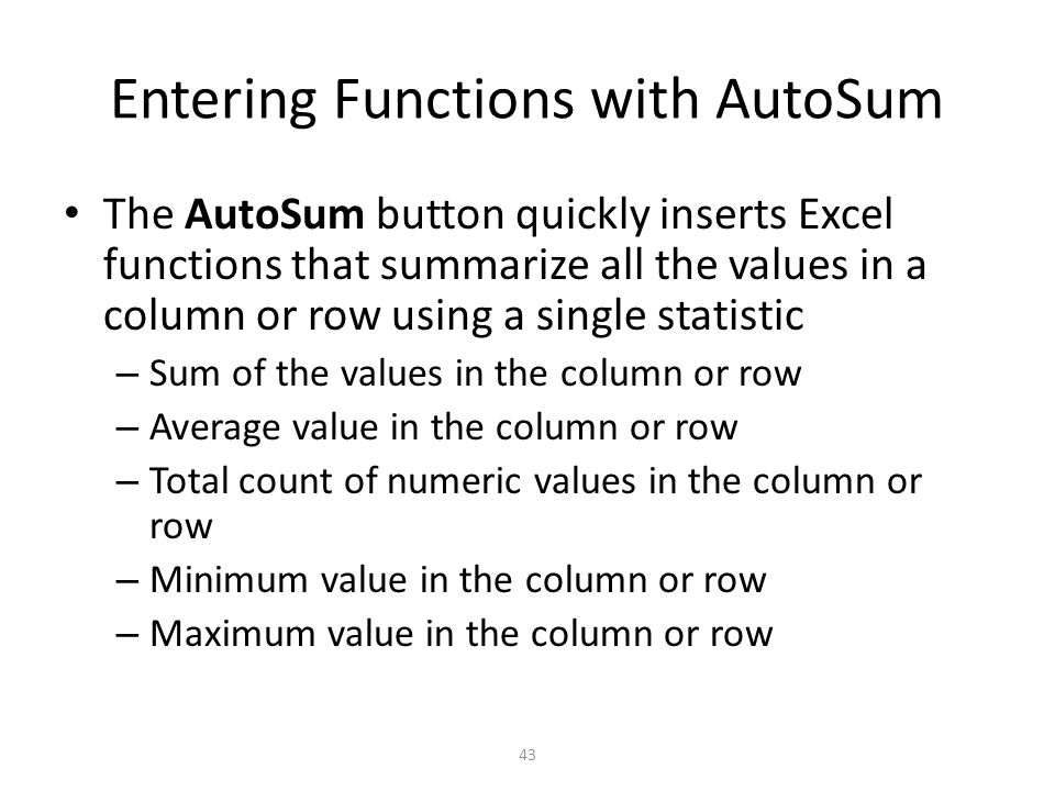 Entering Functions with AutoSum The AutoSum button quickly inserts Excel functions that summarize all the values in a column or row using a single statistic – Sum of the values in the column or row – Average value in the column or row – Total count of numeric values in the column or row – Minimum value in the column or row – Maximum value in the column or row 43