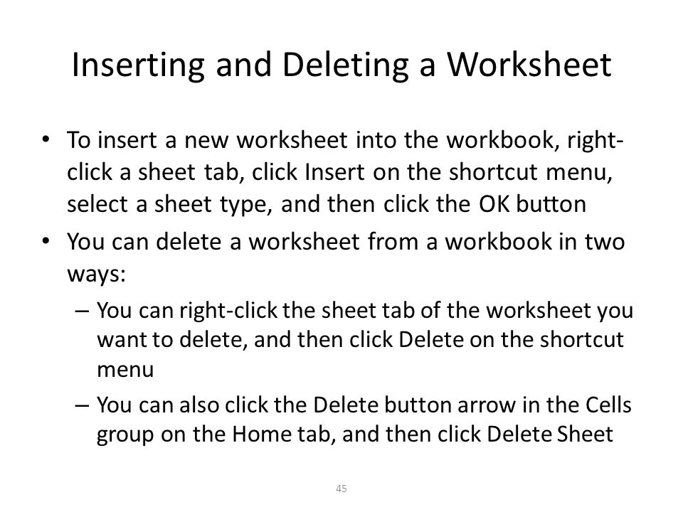 Inserting and Deleting a Worksheet To insert a new worksheet into the workbook, right- click a sheet tab, click Insert on the shortcut menu, select a sheet type, and then click the OK button You can delete a worksheet from a workbook in two ways: – You can right-click the sheet tab of the worksheet you want to delete, and then click Delete on the shortcut menu – You can also click the Delete button arrow in the Cells group on the Home tab, and then click Delete Sheet 45