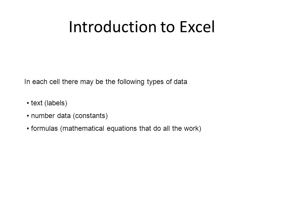 Introduction to Excel In each cell there may be the following types of data text (labels) number data (constants) formulas (mathematical equations that do all the work)