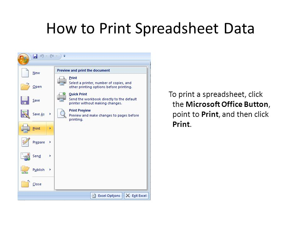 How to Print Spreadsheet Data To print a spreadsheet, click the Microsoft Office Button, point to Print, and then click Print.