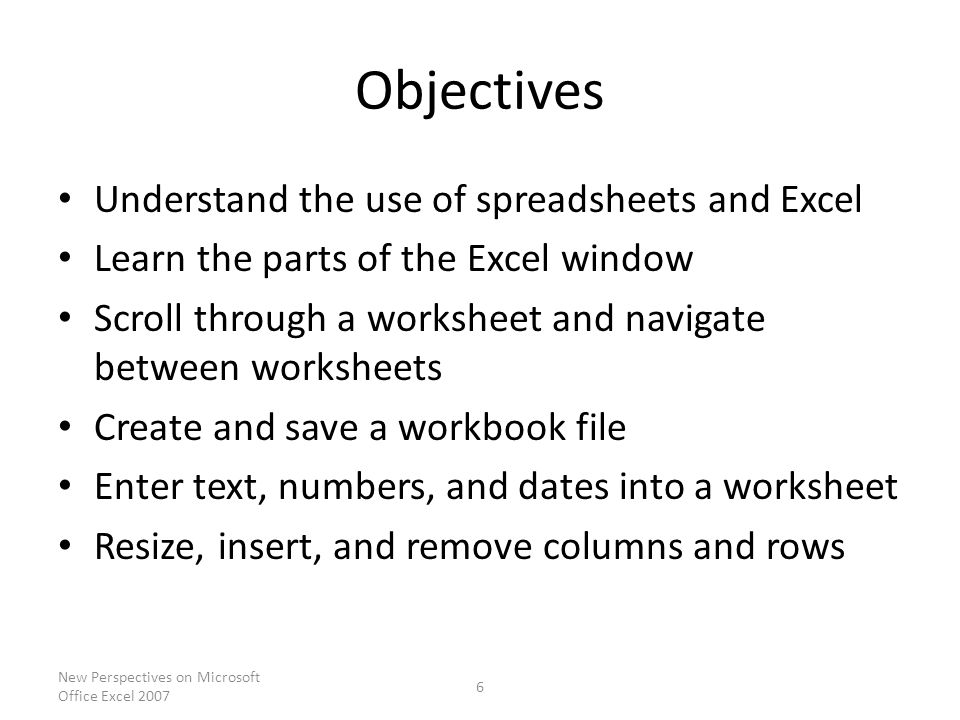 Objectives Understand the use of spreadsheets and Excel Learn the parts of the Excel window Scroll through a worksheet and navigate between worksheets Create and save a workbook file Enter text, numbers, and dates into a worksheet Resize, insert, and remove columns and rows New Perspectives on Microsoft Office Excel