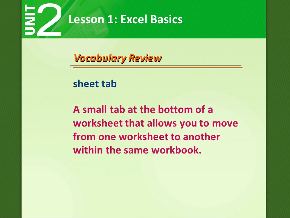 Lesson 1: Excel Basics Vocabulary Review sheet tab A small tab at the bottom of a worksheet that allows you to move from one worksheet to another within the same workbook.