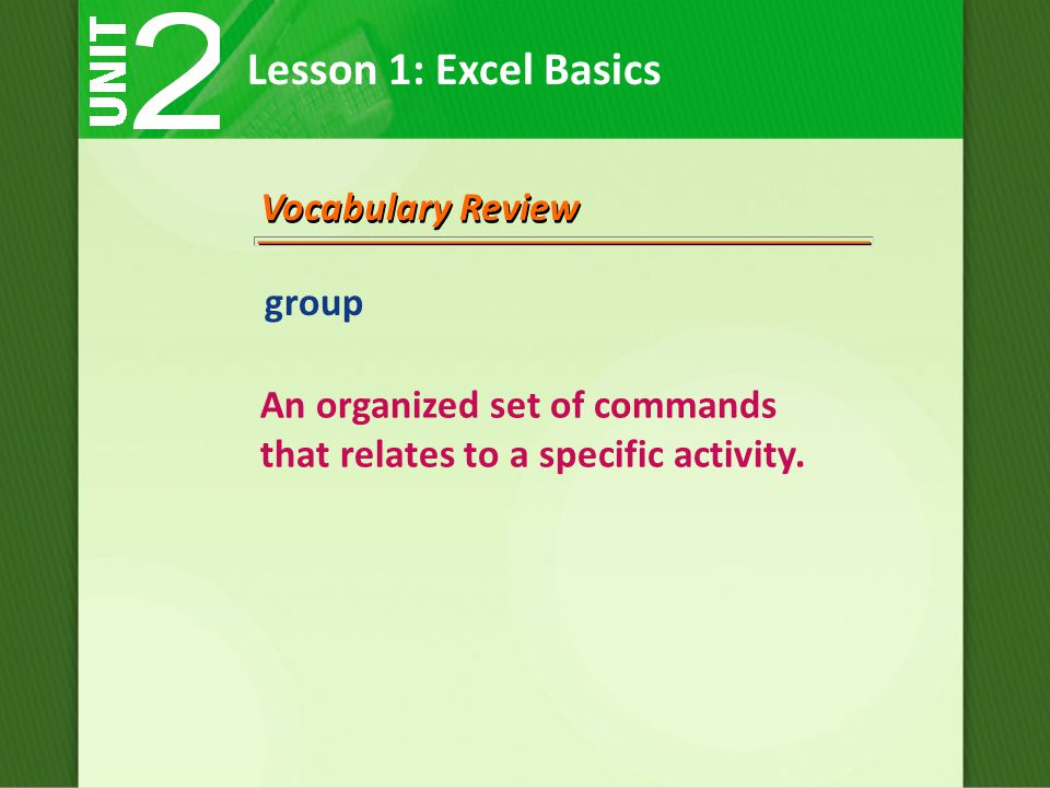 Lesson 1: Excel Basics Vocabulary Review group An organized set of commands that relates to a specific activity.