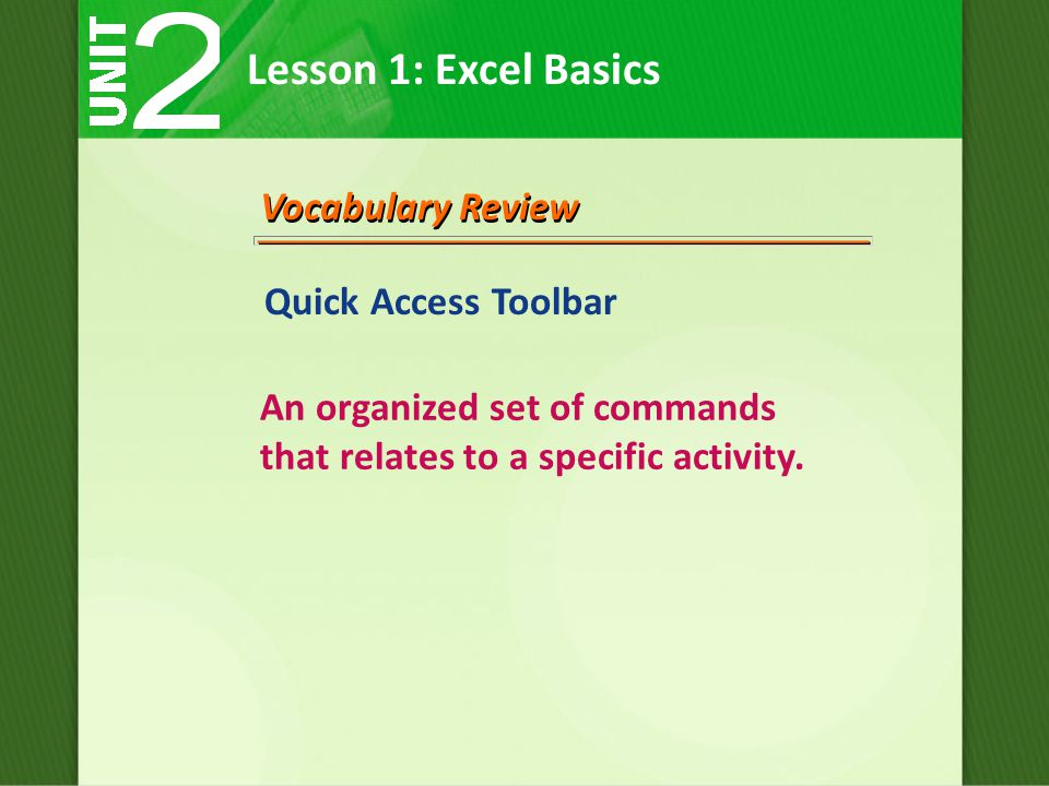 Lesson 1: Excel Basics Vocabulary Review Quick Access Toolbar An organized set of commands that relates to a specific activity.