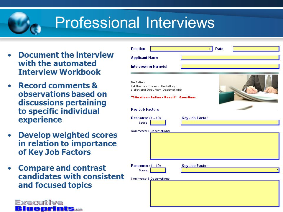 Professional Interviews Record comments & observations based on discussions pertaining to specific individual experience Develop weighted scores in relation to importance of Key Job Factors Compare and contrast candidates with consistent and focused topics Document the interview with the automated Interview Workbook