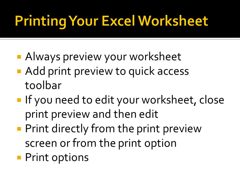  Always preview your worksheet  Add print preview to quick access toolbar  If you need to edit your worksheet, close print preview and then edit  Print directly from the print preview screen or from the print option  Print options