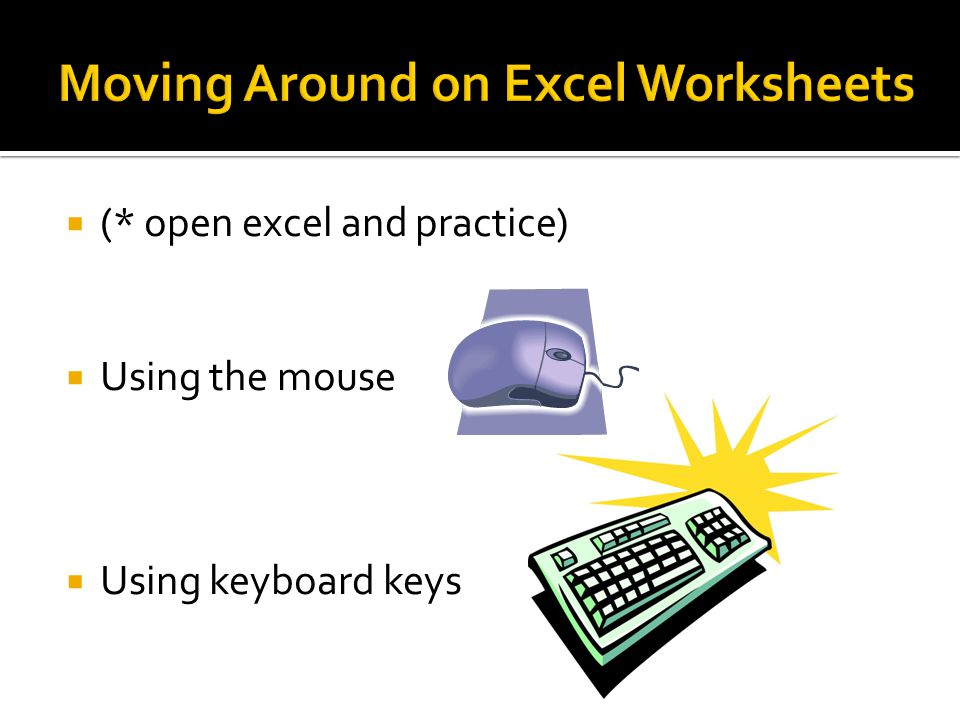  (* open excel and practice)  Using the mouse  Using keyboard keys