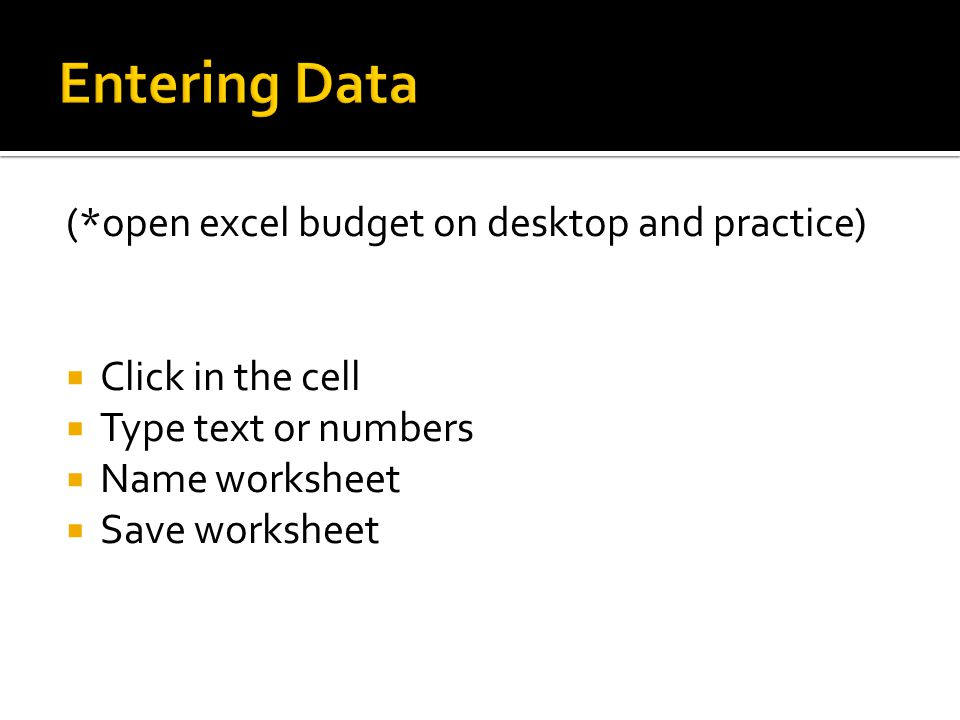 (*open excel budget on desktop and practice)  Click in the cell  Type text or numbers  Name worksheet  Save worksheet