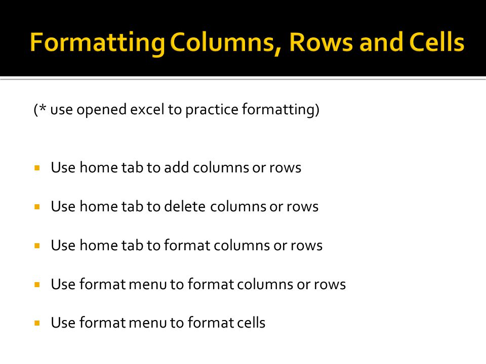 (* use opened excel to practice formatting)  Use home tab to add columns or rows  Use home tab to delete columns or rows  Use home tab to format columns or rows  Use format menu to format columns or rows  Use format menu to format cells