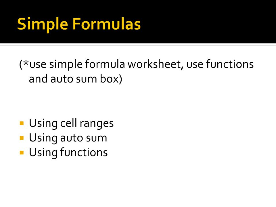 (*use simple formula worksheet, use functions and auto sum box)  Using cell ranges  Using auto sum  Using functions