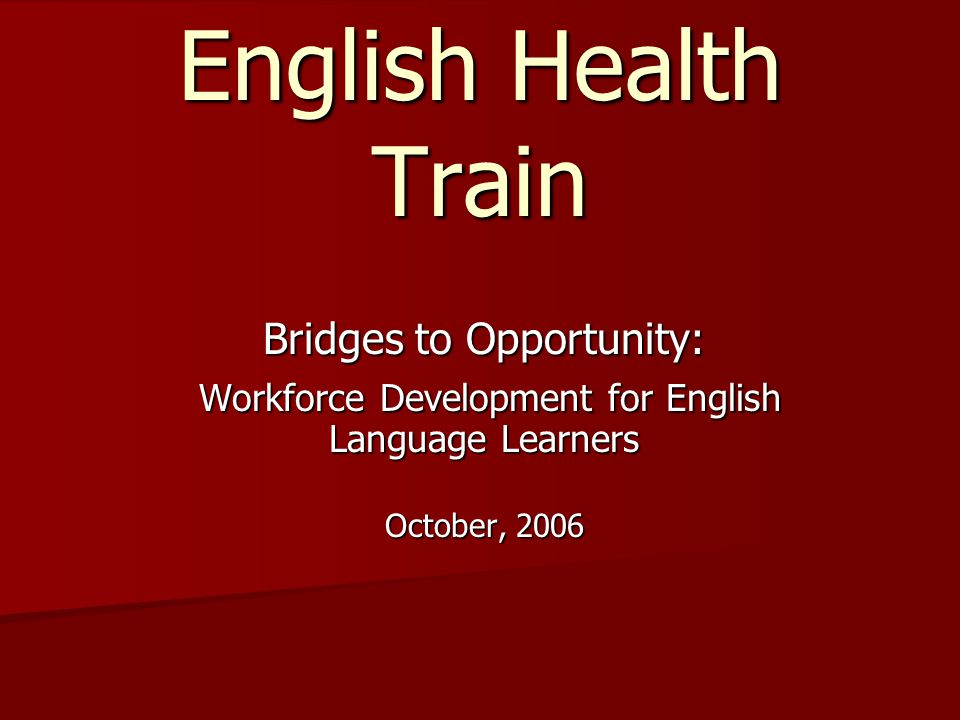 English Health Train Bridges to Opportunity: Workforce Development for English Language Learners Workforce Development for English Language Learners October, 2006