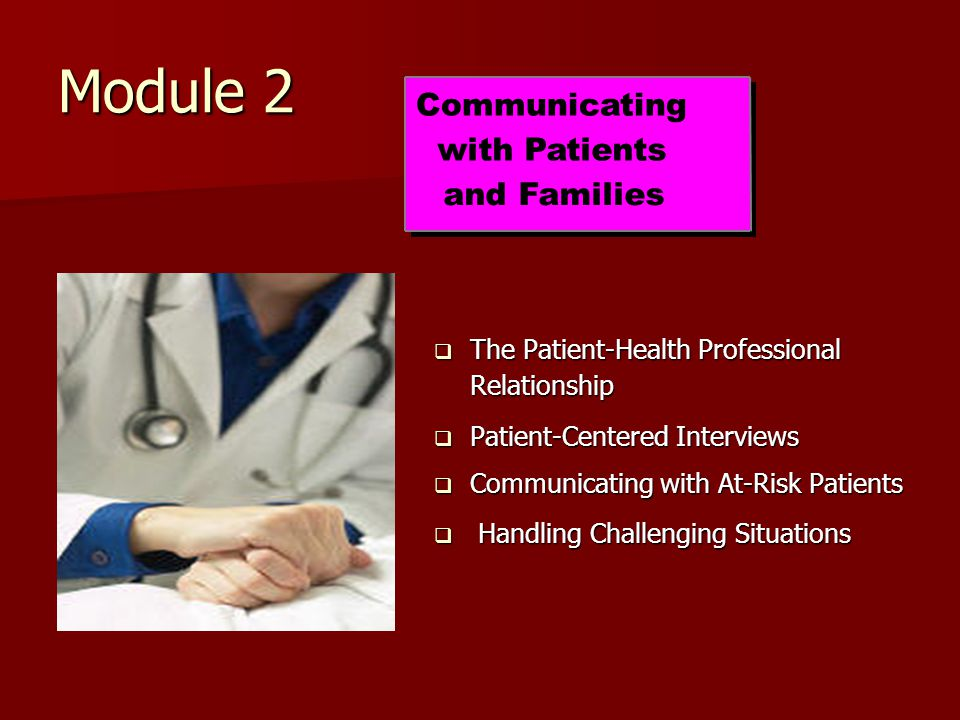 Module 2  The Patient-Health Professional Relationship  Patient-Centered Interviews  Communicating with At-Risk Patients  Handling Challenging Situations Communicating with Patients and Families