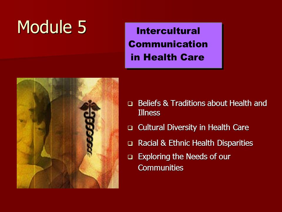 Module 5  Beliefs & Traditions about Health and Illness  Cultural Diversity in Health Care  Racial & Ethnic Health Disparities  Exploring the Needs of our Communities Intercultural Communication in Health Care