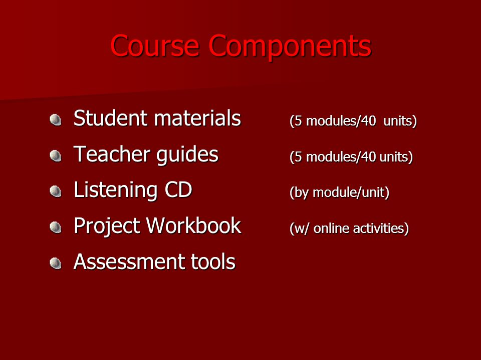 Course Components Student materials (5 modules/40 units) Student materials (5 modules/40 units) Teacher guides (5 modules/40 units) Teacher guides (5 modules/40 units) Listening CD (by module/unit) Listening CD (by module/unit) Project Workbook (w/ online activities) Project Workbook (w/ online activities) Assessment tools Assessment tools