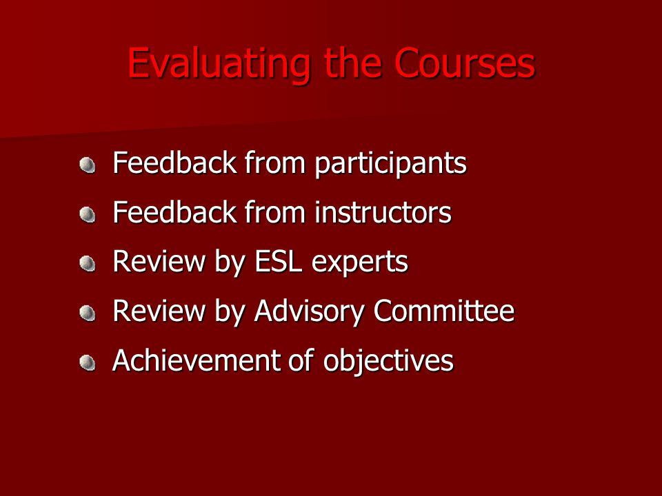 Evaluating the Courses Feedback from participants Feedback from participants Feedback from instructors Feedback from instructors Review by ESL experts Review by ESL experts Review by Advisory Committee Review by Advisory Committee Achievement of objectives Achievement of objectives