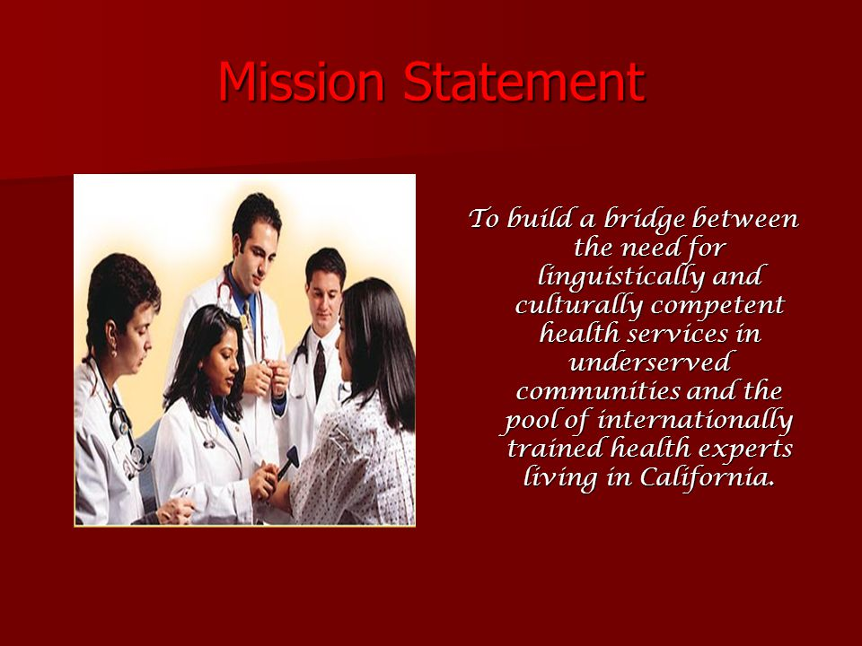 Mission Statement To build a bridge between the need for linguistically and culturally competent health services in underserved communities and the pool of internationally trained health experts living in California.
