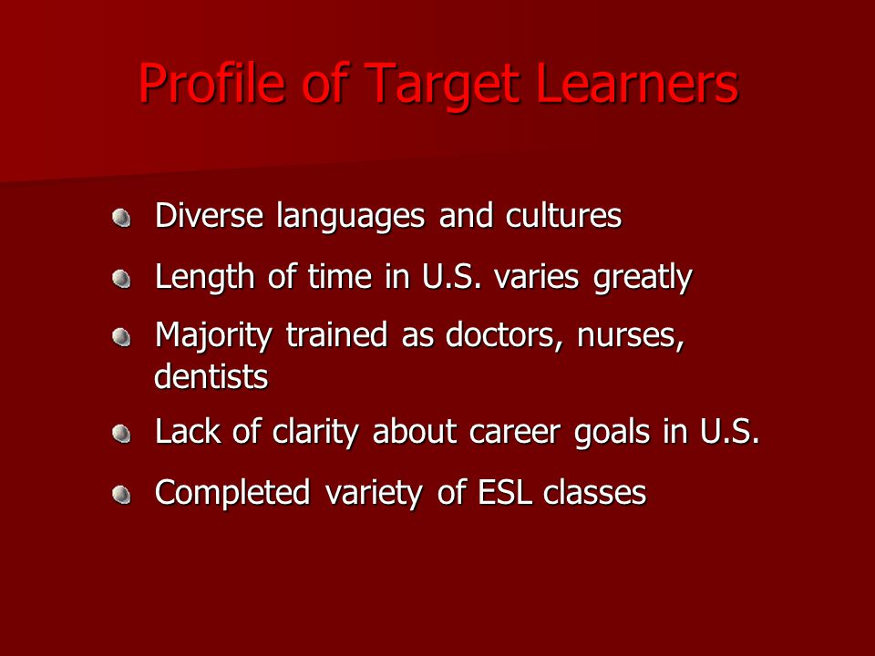 Profile of Target Learners Diverse languages and cultures Diverse languages and cultures Length of time in U.S.