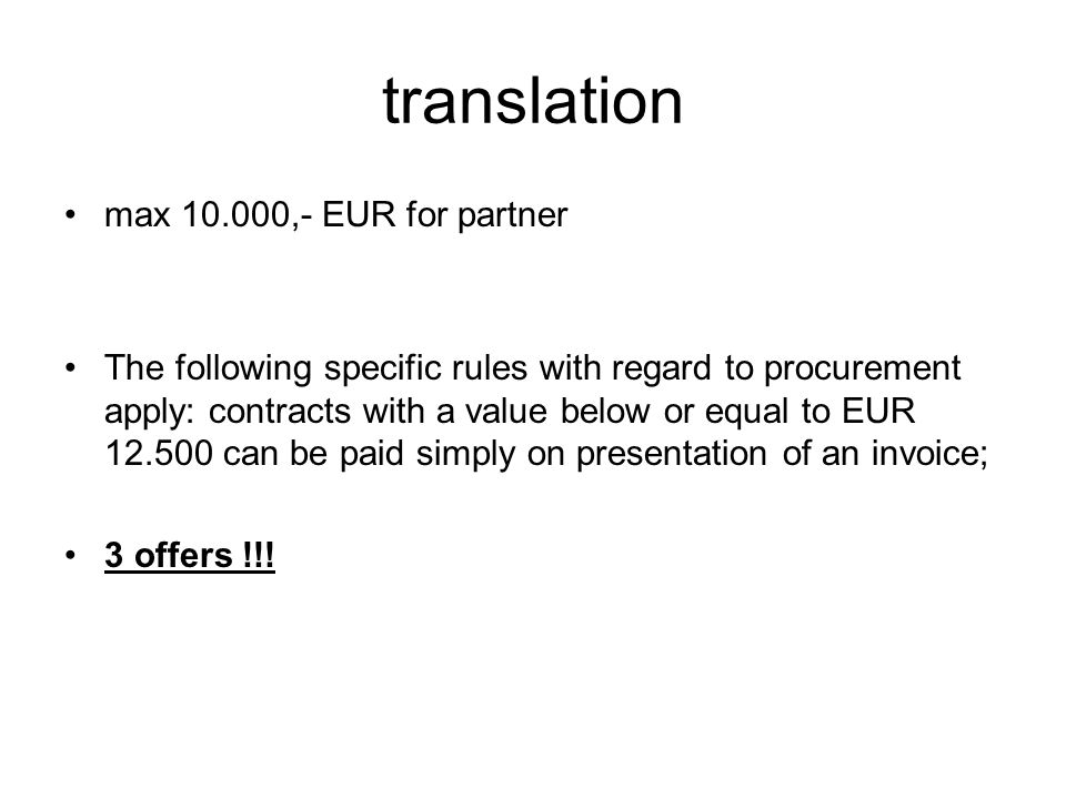 translation max ,- EUR for partner The following specific rules with regard to procurement apply: contracts with a value below or equal to EUR can be paid simply on presentation of an invoice; 3 offers !!!