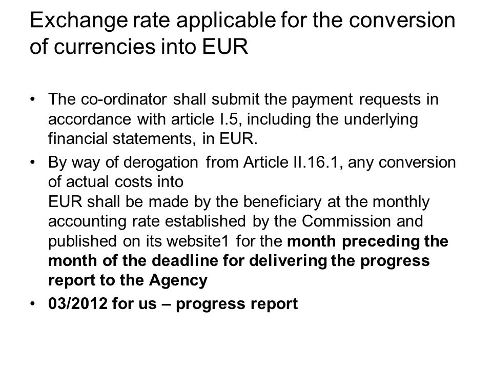 Exchange rate applicable for the conversion of currencies into EUR The co-ordinator shall submit the payment requests in accordance with article I.5, including the underlying financial statements, in EUR.