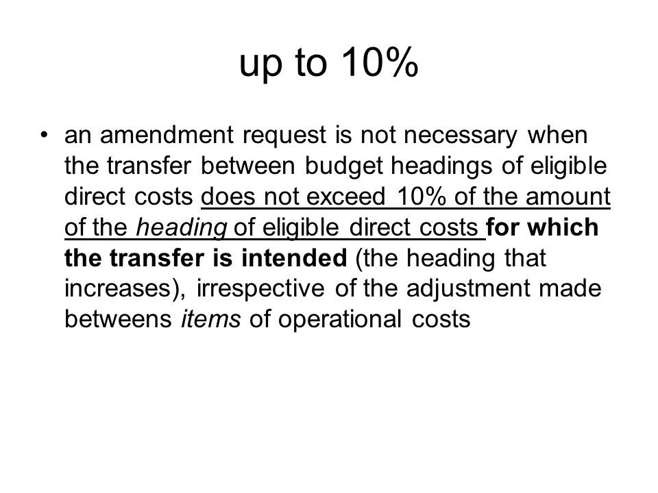 up to 10% an amendment request is not necessary when the transfer between budget headings of eligible direct costs does not exceed 10% of the amount of the heading of eligible direct costs for which the transfer is intended (the heading that increases), irrespective of the adjustment made betweens items of operational costs
