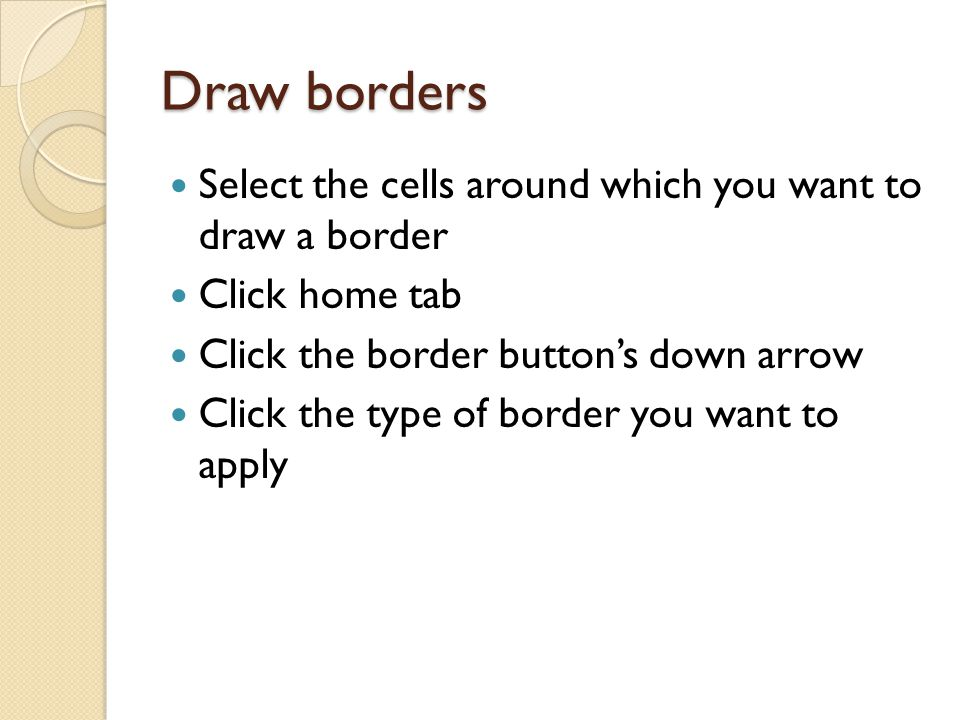 Draw borders Select the cells around which you want to draw a border Click home tab Click the border button's down arrow Click the type of border you want to apply