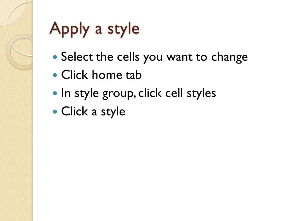 Apply a style Select the cells you want to change Click home tab In style group, click cell styles Click a style