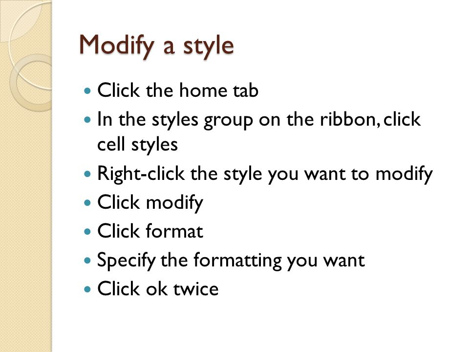 Modify a style Click the home tab In the styles group on the ribbon, click cell styles Right-click the style you want to modify Click modify Click format Specify the formatting you want Click ok twice