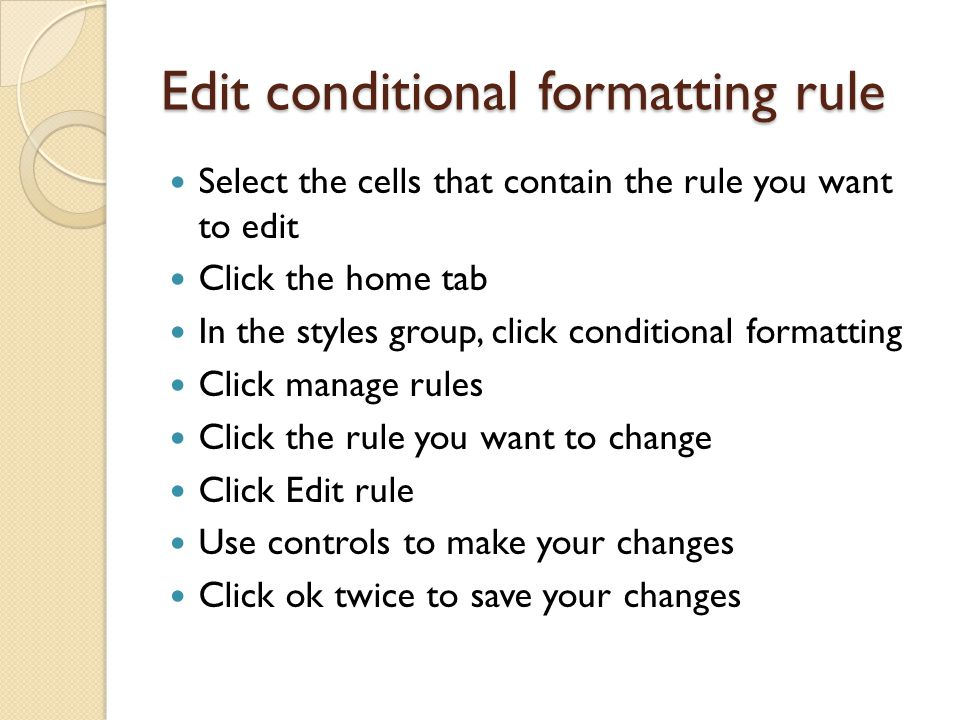 Edit conditional formatting rule Select the cells that contain the rule you want to edit Click the home tab In the styles group, click conditional formatting Click manage rules Click the rule you want to change Click Edit rule Use controls to make your changes Click ok twice to save your changes