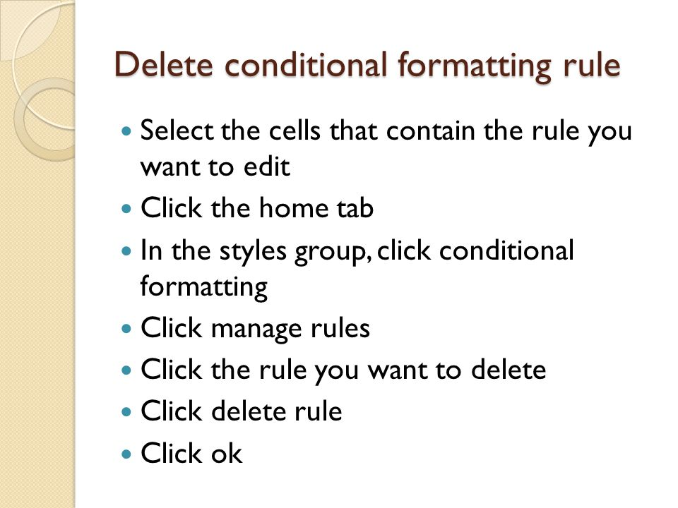 Delete conditional formatting rule Select the cells that contain the rule you want to edit Click the home tab In the styles group, click conditional formatting Click manage rules Click the rule you want to delete Click delete rule Click ok