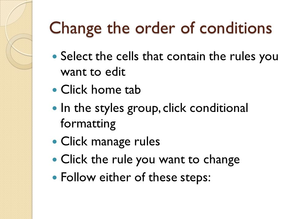 Change the order of conditions Select the cells that contain the rules you want to edit Click home tab In the styles group, click conditional formatting Click manage rules Click the rule you want to change Follow either of these steps: