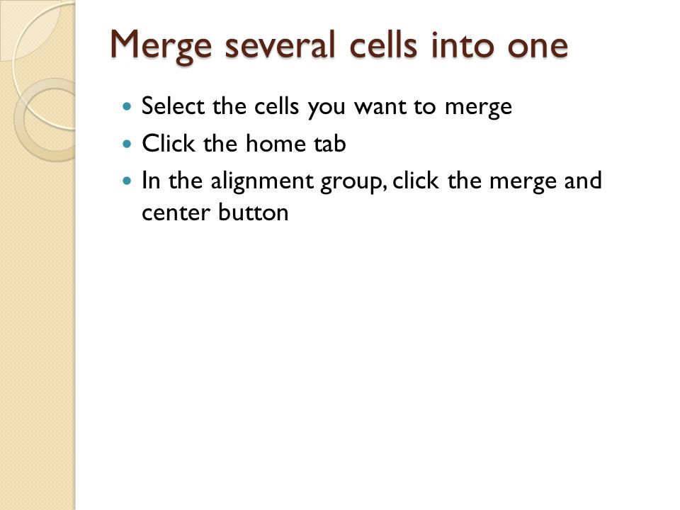 Merge several cells into one Select the cells you want to merge Click the home tab In the alignment group, click the merge and center button