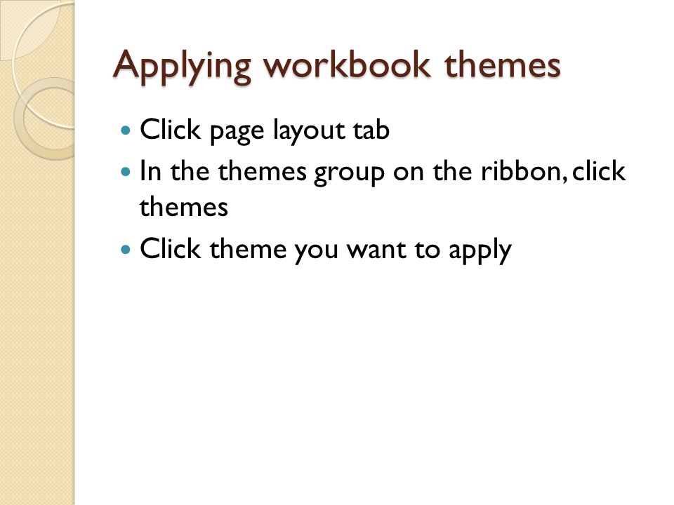 Applying workbook themes Click page layout tab In the themes group on the ribbon, click themes Click theme you want to apply