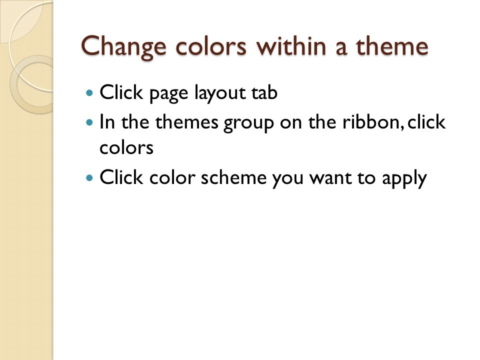 Change colors within a theme Click page layout tab In the themes group on the ribbon, click colors Click color scheme you want to apply