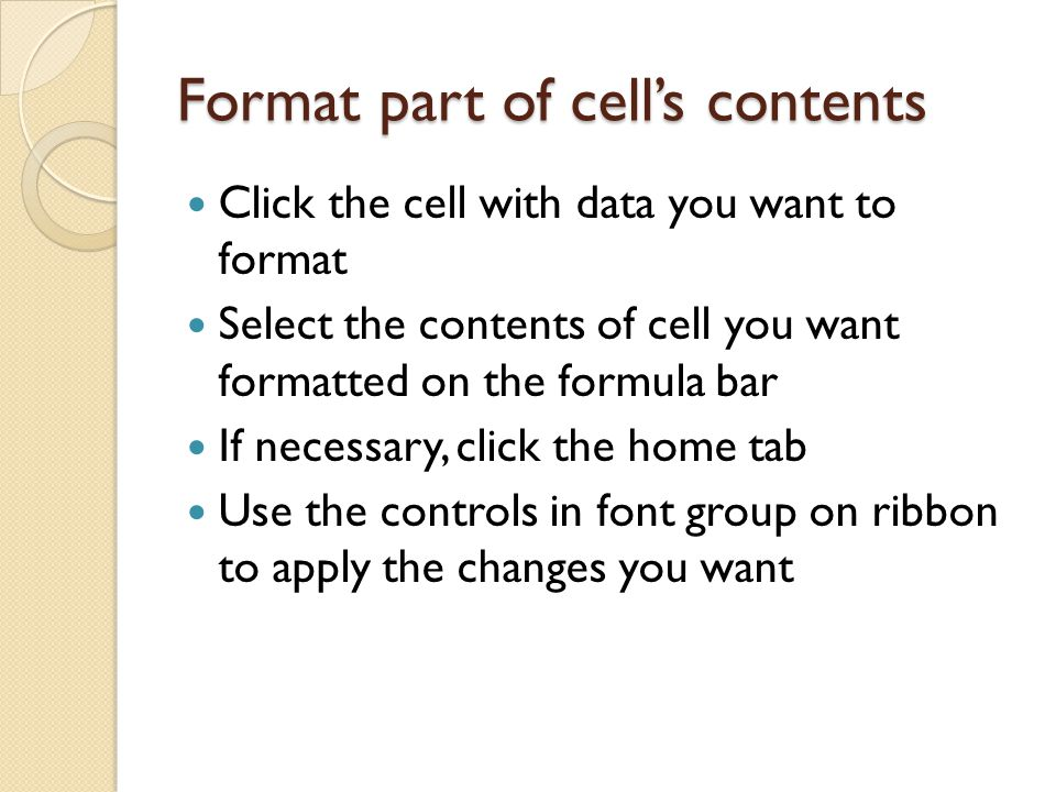 Format part of cell's contents Click the cell with data you want to format Select the contents of cell you want formatted on the formula bar If necessary, click the home tab Use the controls in font group on ribbon to apply the changes you want
