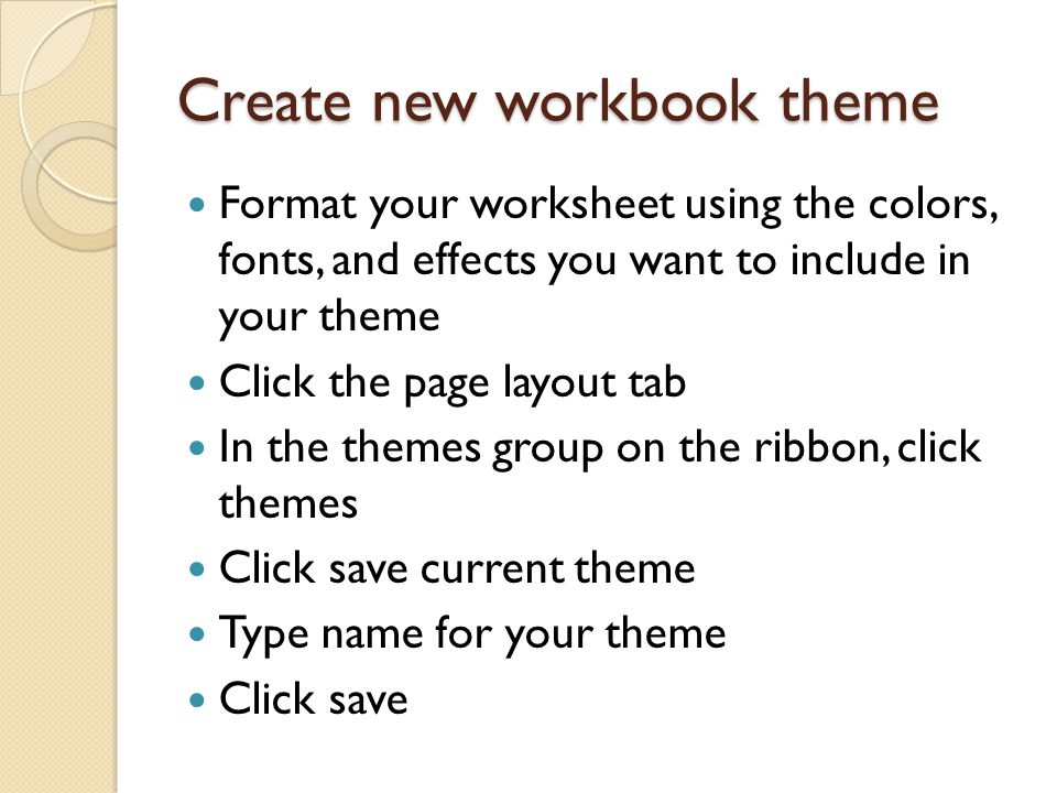 Create new workbook theme Format your worksheet using the colors, fonts, and effects you want to include in your theme Click the page layout tab In the themes group on the ribbon, click themes Click save current theme Type name for your theme Click save