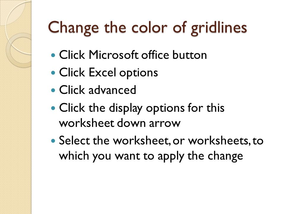 Change the color of gridlines Click Microsoft office button Click Excel options Click advanced Click the display options for this worksheet down arrow Select the worksheet, or worksheets, to which you want to apply the change