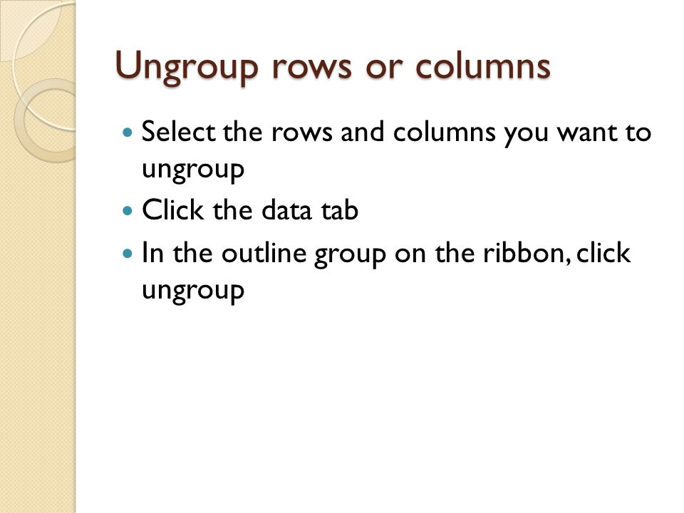 Ungroup rows or columns Select the rows and columns you want to ungroup Click the data tab In the outline group on the ribbon, click ungroup