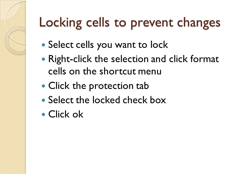Locking cells to prevent changes Select cells you want to lock Right-click the selection and click format cells on the shortcut menu Click the protection tab Select the locked check box Click ok